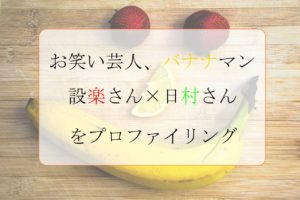 テレビではいつも仲良しなバナナマン設楽と日村だが本質的には正反対!?プロファイリングで本性や関係性を暴いてみた